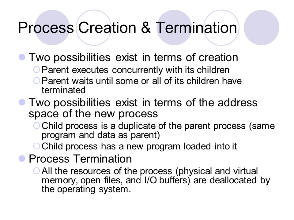 Process Creation & Termination Two possibilities exist in terms of creation  Parent executes concurrently with its children  Parent waits until some