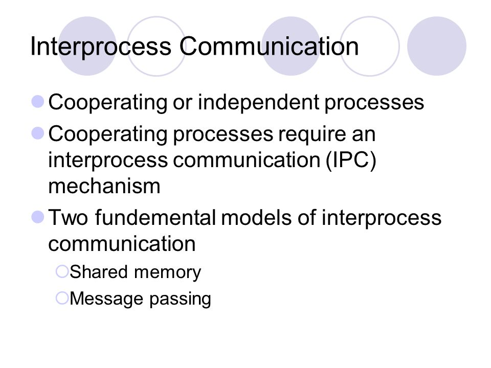 Interprocess Communication Cooperating or independent processes Cooperating processes require an interprocess communication (IPC) mechanism Two fundem