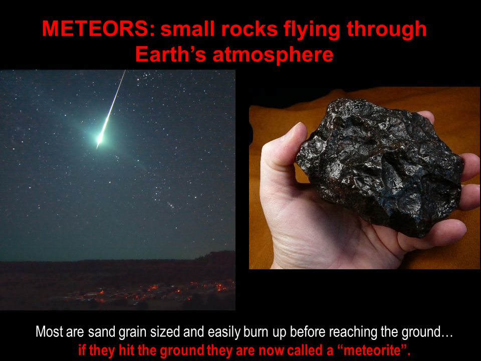 METEORS: small rocks flying through Earth's atmosphere Most are sand grain sized and easily burn up before reaching the ground… if they hit the ground they are now called a meteorite .
