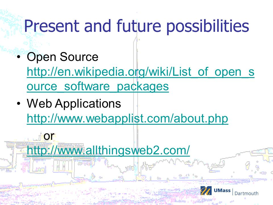 Present and future possibilities Open Source http://en.wikipedia.org/wiki/List_of_open_s ource_software_packages http://en.wikipedia.org/wiki/List_of_open_s ource_software_packages Web Applications http://www.webapplist.com/about.php http://www.webapplist.com/about.php or http://www.allthingsweb2.com/ http://www.allthingsweb2.com/