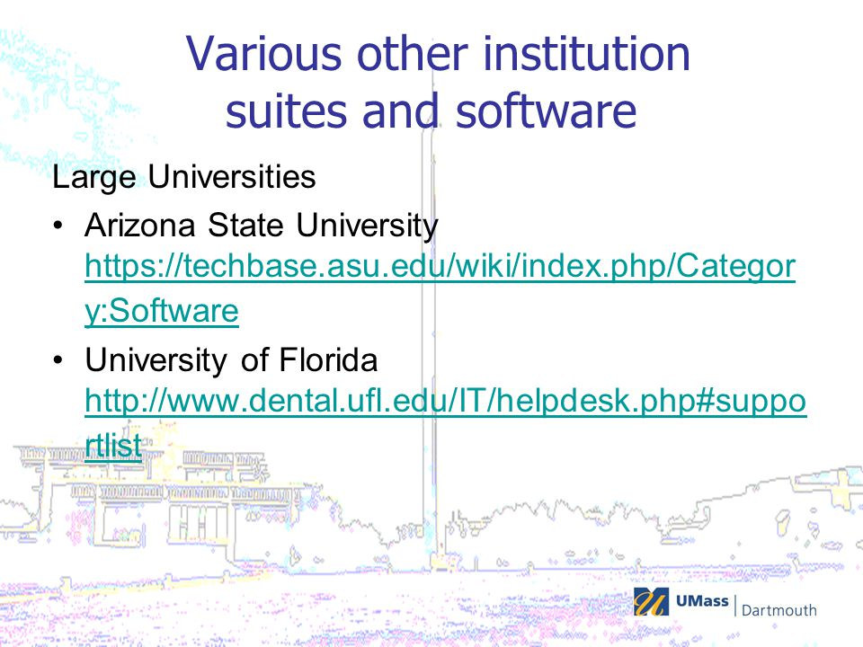Various other institution suites and software Large Universities Arizona State University https://techbase.asu.edu/wiki/index.php/Categor y:Software https://techbase.asu.edu/wiki/index.php/Categor y:Software University of Florida http://www.dental.ufl.edu/IT/helpdesk.php#suppo rtlist http://www.dental.ufl.edu/IT/helpdesk.php#suppo rtlist