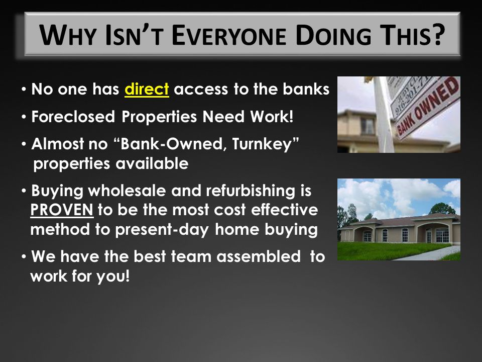 "No one has direct access to the banks Foreclosed Properties Need Work! Almost no ""Bank-Owned, Turnkey"" properties available Buying wholesale and refur"