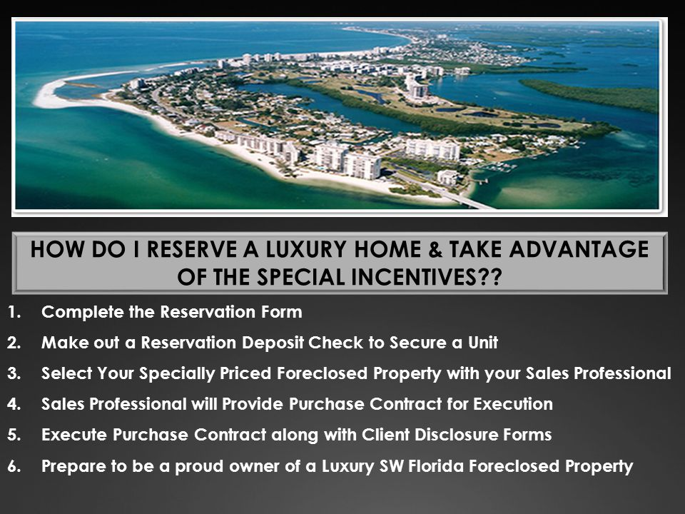 HOW DO I RESERVE A LUXURY HOME & TAKE ADVANTAGE OF THE SPECIAL INCENTIVES?? 1.Complete the Reservation Form 2.Make out a Reservation Deposit Check to