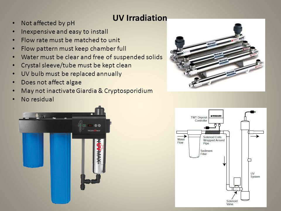 UV Irradiation Not affected by pH Inexpensive and easy to install Flow rate must be matched to unit Flow pattern must keep chamber full Water must be clear and free of suspended solids Crystal sleeve/tube must be kept clean UV bulb must be replaced annually Does not affect algae May not inactivate Giardia & Cryptosporidium No residual