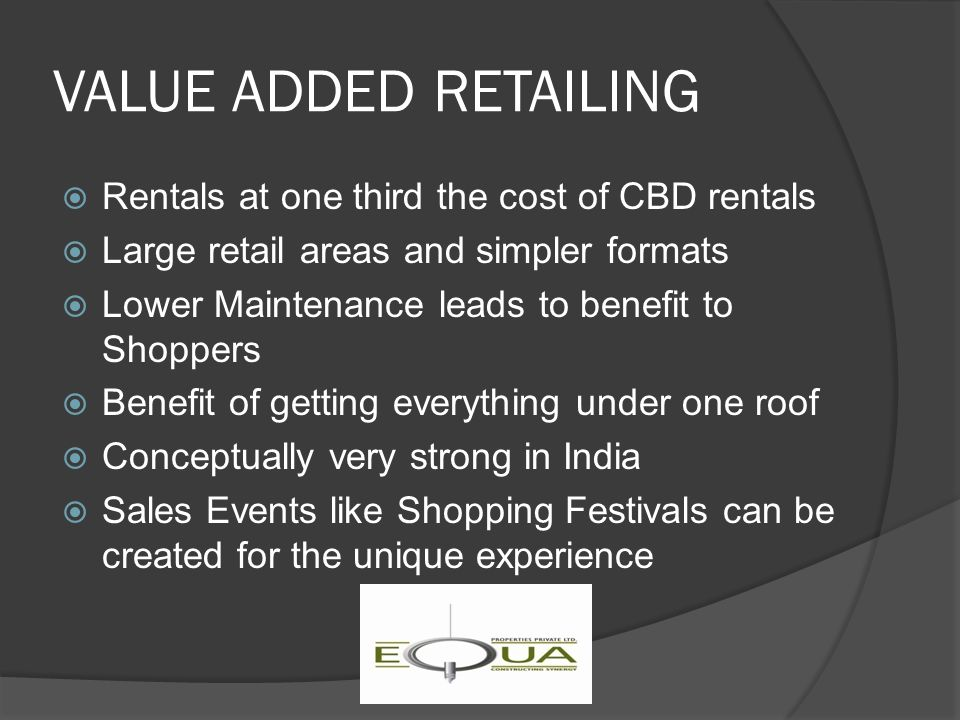 VALUE ADDED RETAILING  Rentals at one third the cost of CBD rentals  Large retail areas and simpler formats  Lower Maintenance leads to benefit to Shoppers  Benefit of getting everything under one roof  Conceptually very strong in India  Sales Events like Shopping Festivals can be created for the unique experience