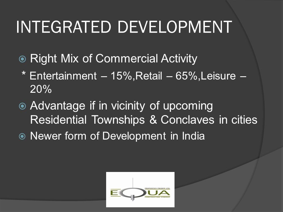 INTEGRATED DEVELOPMENT  Right Mix of Commercial Activity * Entertainment – 15%,Retail – 65%,Leisure – 20%  Advantage if in vicinity of upcoming Residential Townships & Conclaves in cities  Newer form of Development in India