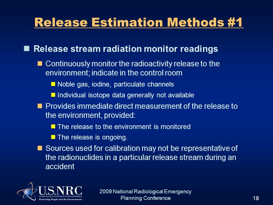 18 2009 National Radiological Emergency Planning Conference Release Estimation Methods #1 Release stream radiation monitor readings Continuously monitor the radioactivity release to the environment; indicate in the control room Noble gas, iodine, particulate channels Individual isotope data generally not available Provides immediate direct measurement of the release to the environment, provided: The release to the environment is monitored The release is ongoing.