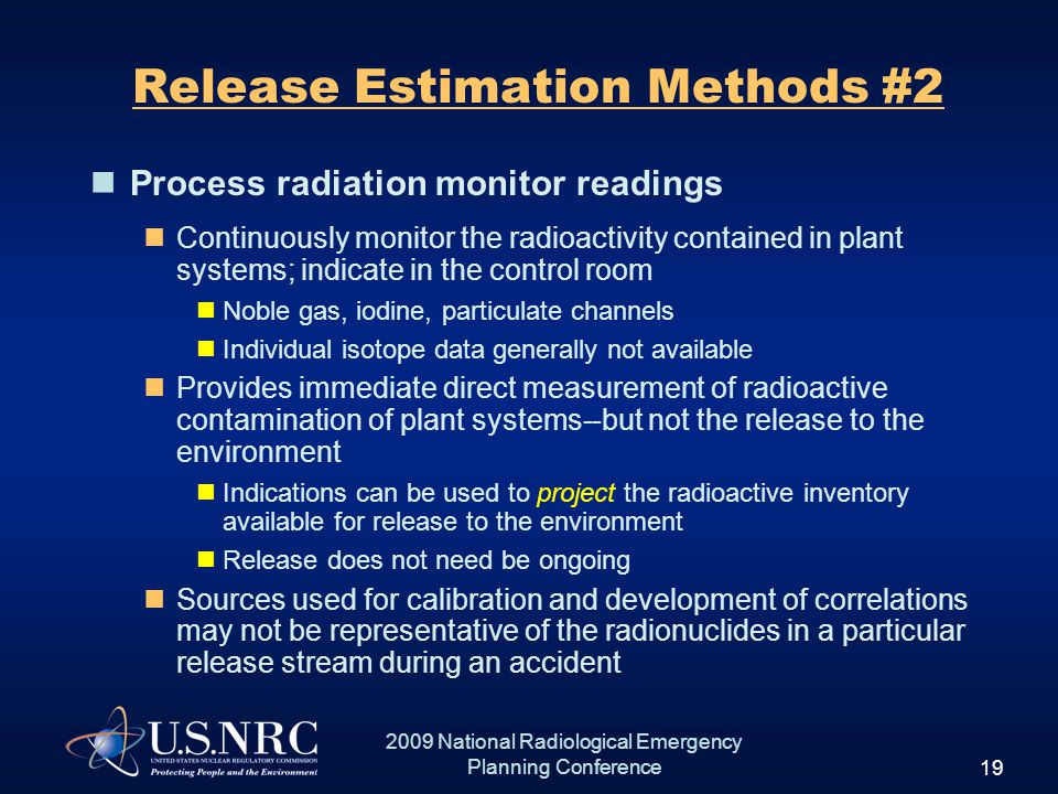 19 2009 National Radiological Emergency Planning Conference Release Estimation Methods #2 Process radiation monitor readings Continuously monitor the radioactivity contained in plant systems; indicate in the control room Noble gas, iodine, particulate channels Individual isotope data generally not available Provides immediate direct measurement of radioactive contamination of plant systems--but not the release to the environment Indications can be used to project the radioactive inventory available for release to the environment Release does not need be ongoing Sources used for calibration and development of correlations may not be representative of the radionuclides in a particular release stream during an accident