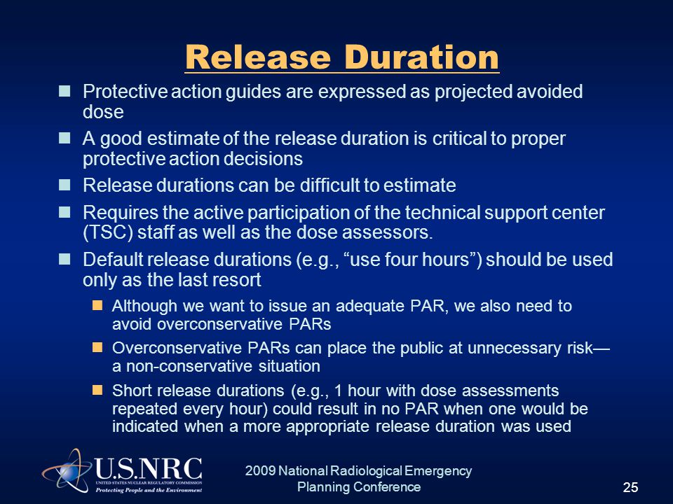 25 2009 National Radiological Emergency Planning Conference Release Duration Protective action guides are expressed as projected avoided dose A good estimate of the release duration is critical to proper protective action decisions Release durations can be difficult to estimate Requires the active participation of the technical support center (TSC) staff as well as the dose assessors.