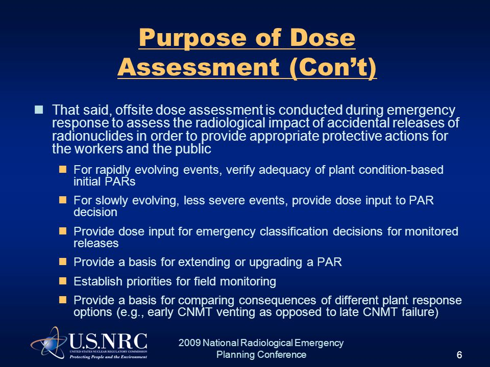 6 2009 National Radiological Emergency Planning Conference Purpose of Dose Assessment (Con't) That said, offsite dose assessment is conducted during emergency response to assess the radiological impact of accidental releases of radionuclides in order to provide appropriate protective actions for the workers and the public For rapidly evolving events, verify adequacy of plant condition-based initial PARs For slowly evolving, less severe events, provide dose input to PAR decision Provide dose input for emergency classification decisions for monitored releases Provide a basis for extending or upgrading a PAR Establish priorities for field monitoring Provide a basis for comparing consequences of different plant response options (e.g., early CNMT venting as opposed to late CNMT failure)