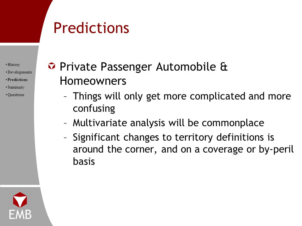 Predictions History Developments Predictions Summary Questions Private Passenger Automobile & Homeowners –Things will only get more complicated and more confusing –Multivariate analysis will be commonplace –Significant changes to territory definitions is around the corner, and on a coverage or by-peril basis