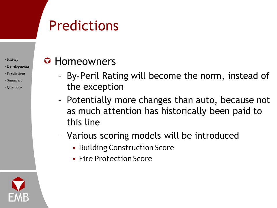 Predictions History Developments Predictions Summary Questions Homeowners –By-Peril Rating will become the norm, instead of the exception –Potentially more changes than auto, because not as much attention has historically been paid to this line –Various scoring models will be introduced Building Construction Score Fire Protection Score