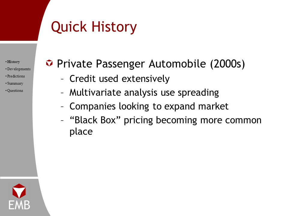 Quick History History Developments Predictions Summary Questions Private Passenger Automobile (2000s) –Credit used extensively –Multivariate analysis use spreading –Companies looking to expand market – Black Box pricing becoming more common place