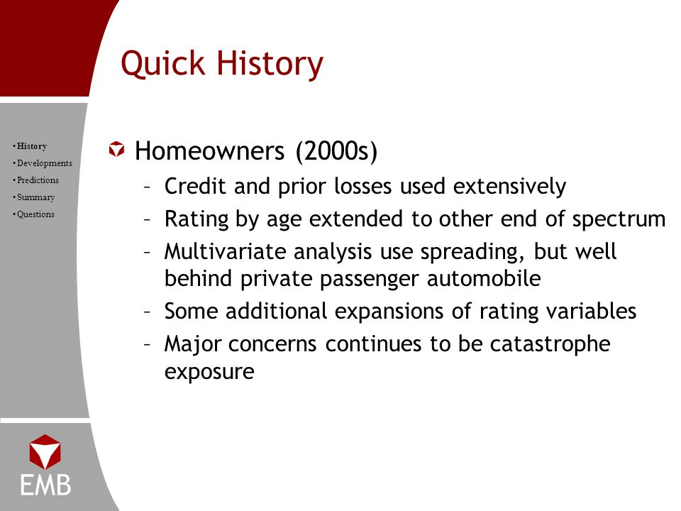 Quick History History Developments Predictions Summary Questions Homeowners (2000s) –Credit and prior losses used extensively –Rating by age extended to other end of spectrum –Multivariate analysis use spreading, but well behind private passenger automobile –Some additional expansions of rating variables –Major concerns continues to be catastrophe exposure