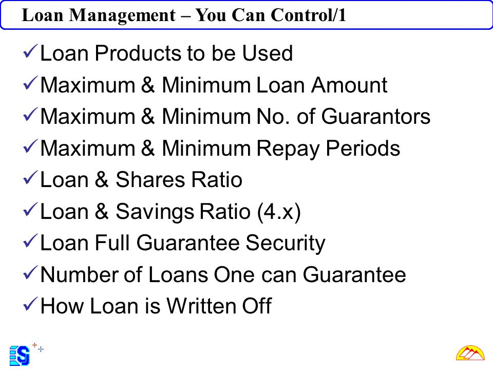 Loan Management – You Can Control/1 Loan Products to be Used Maximum & Minimum Loan Amount Maximum & Minimum No. of Guarantors Maximum & Minimum Repay