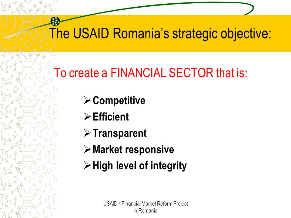 USAID / Financial Market Reform Project in Romania FMR Project The project is implemented on behalf of USAID under technical assistance contract with Deloitte Touche Emerging Markets (USA) The beneficiary institutions include: CNVM Bucharest Stock Exchange, Rasdaq Electronic Exchange Investment Funds Association Senate Sub-Committee on Capital Markets Romanian Shareholders Association APAPS Others The project's work will expand and strengthen the financial sector as well as support greater transparency and accountability in public and private institutions