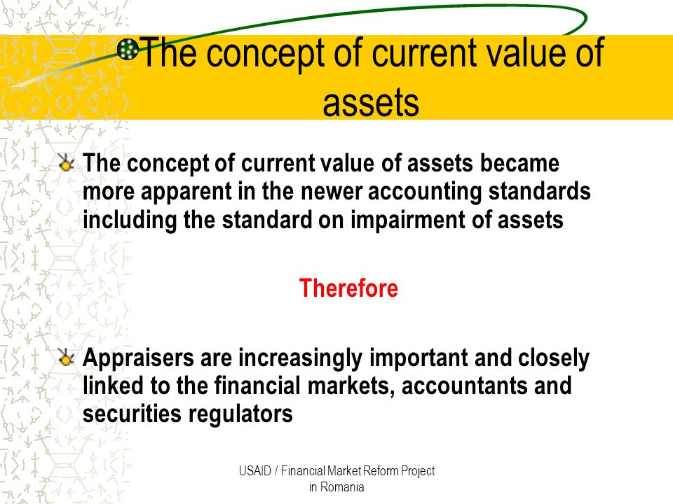 USAID / Financial Market Reform Project in Romania Past versus Present In the old days The asset value shown in the financial statements were mainly based on a historical cost basis In fact The more relevant information is how much is the asset worth today, not its purchase price from some years ago