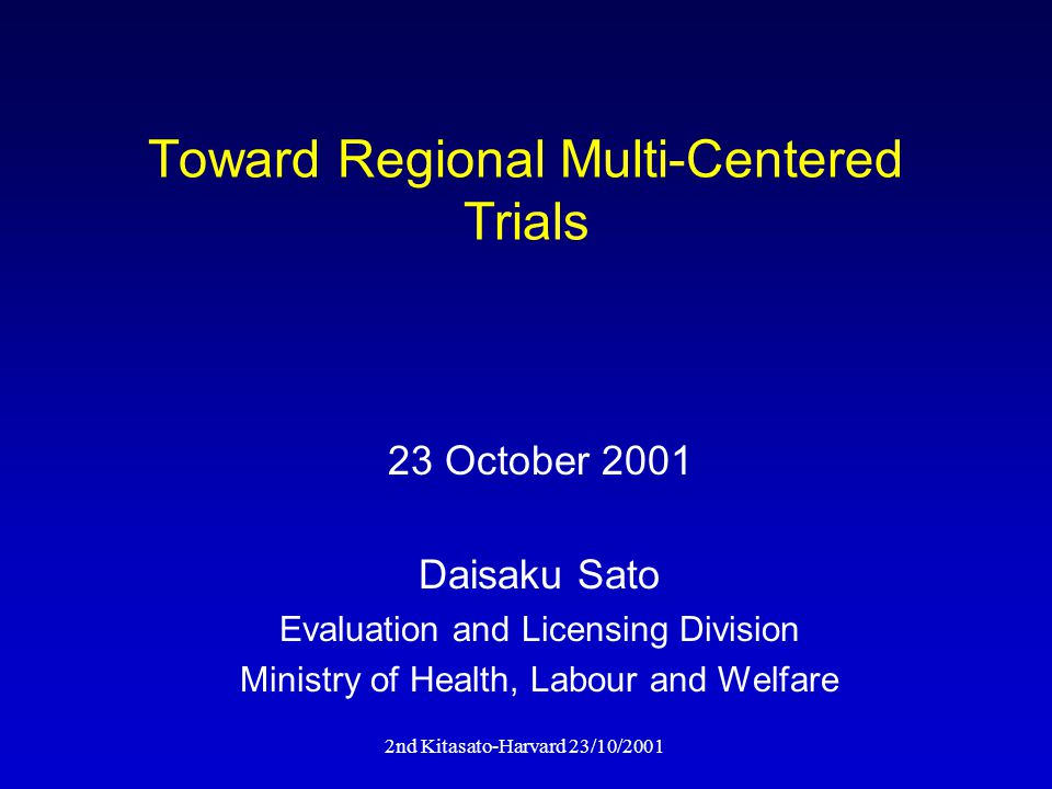 2nd Kitasato-Harvard 23/10/2001 Toward Regional Multi-Centered Trials Daisaku Sato Evaluation and Licensing Division Ministry of Health, Labour and Welfare 23 October 2001