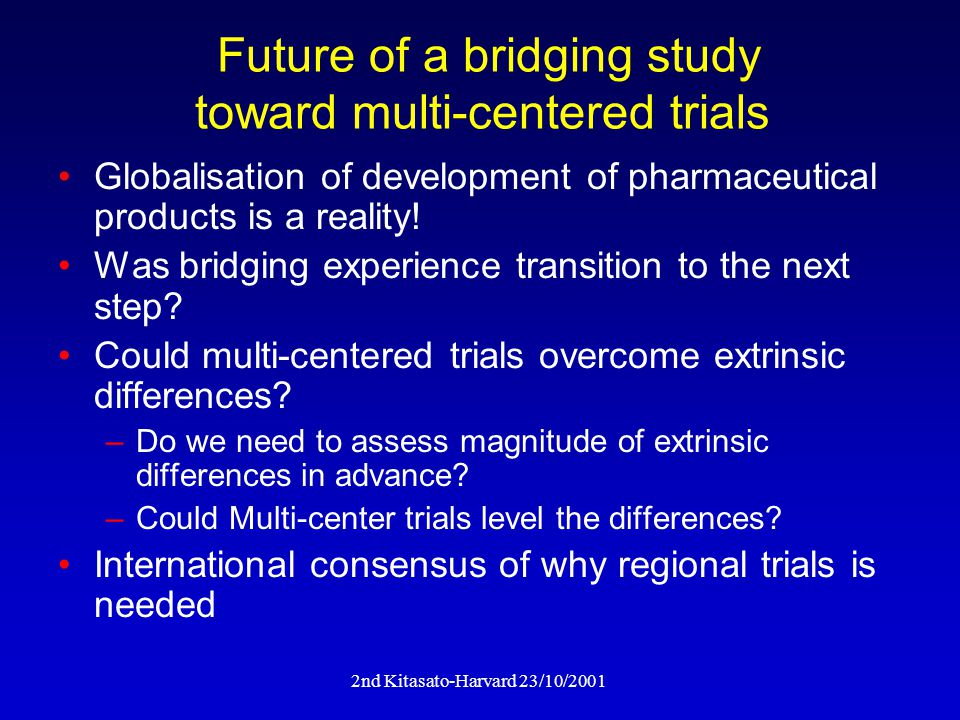 2nd Kitasato-Harvard 23/10/2001 Future of a bridging study toward multi-centered trials Globalisation of development of pharmaceutical products is a reality.