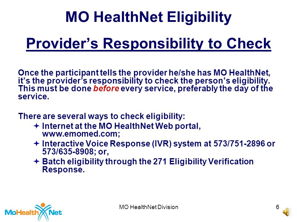 MO HealthNet Division6 MO HealthNet Eligibility Provider's Responsibility to Check Once the participant tells the provider he/she has MO HealthNet, it's the provider's responsibility to check the person's eligibility.