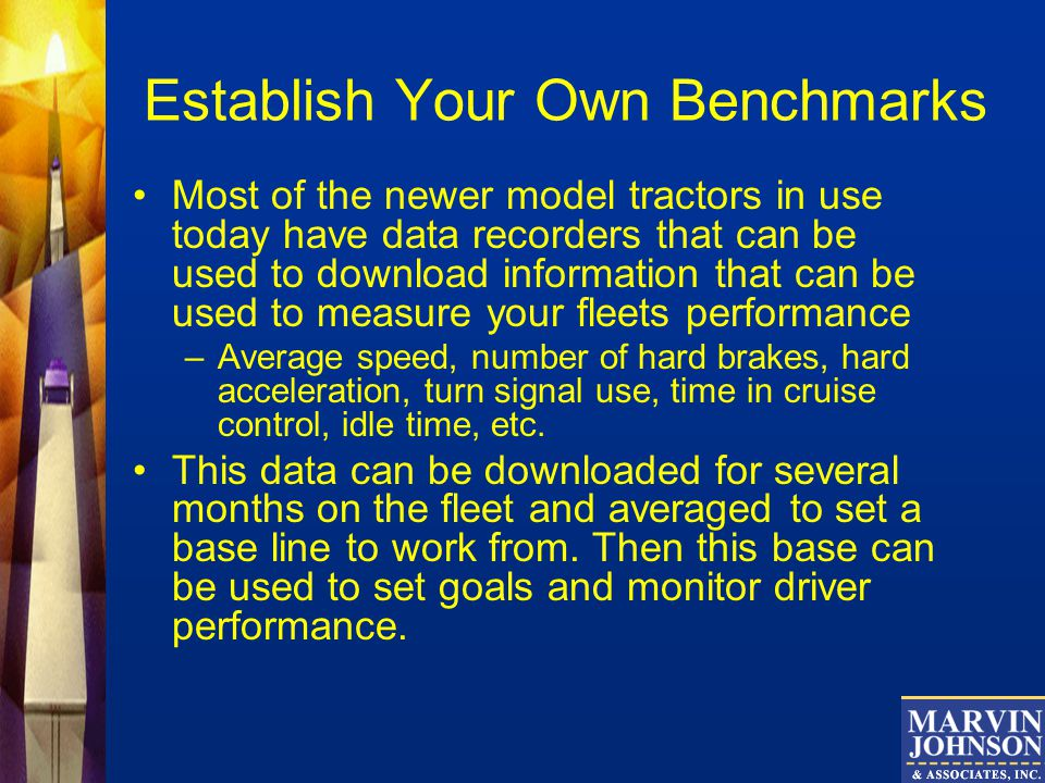 Establish Your Own Benchmarks Most of the newer model tractors in use today have data recorders that can be used to download information that can be used to measure your fleets performance –Average speed, number of hard brakes, hard acceleration, turn signal use, time in cruise control, idle time, etc.