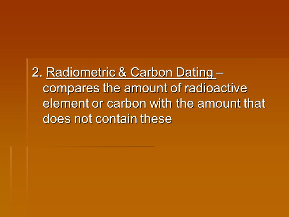 2. Radiometric & Carbon Dating – compares the amount of radioactive element or carbon with the amount that does not contain these