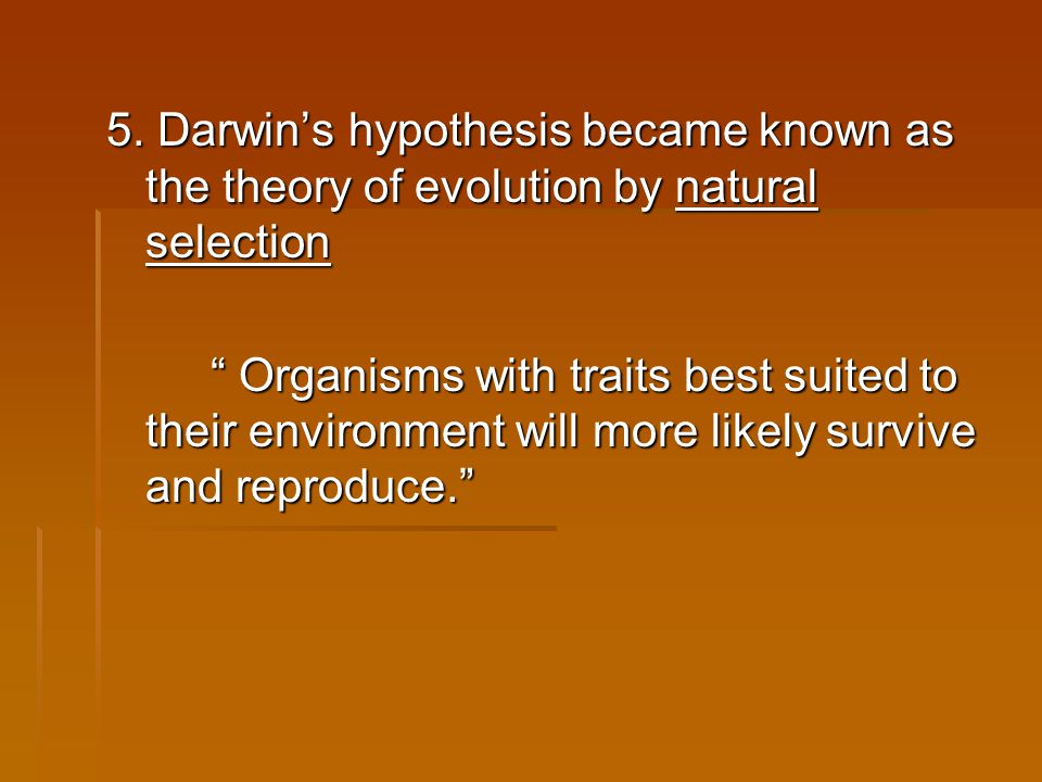 "5. Darwin's hypothesis became known as the theory of evolution by natural selection "" Organisms with traits best suited to their environment will more"