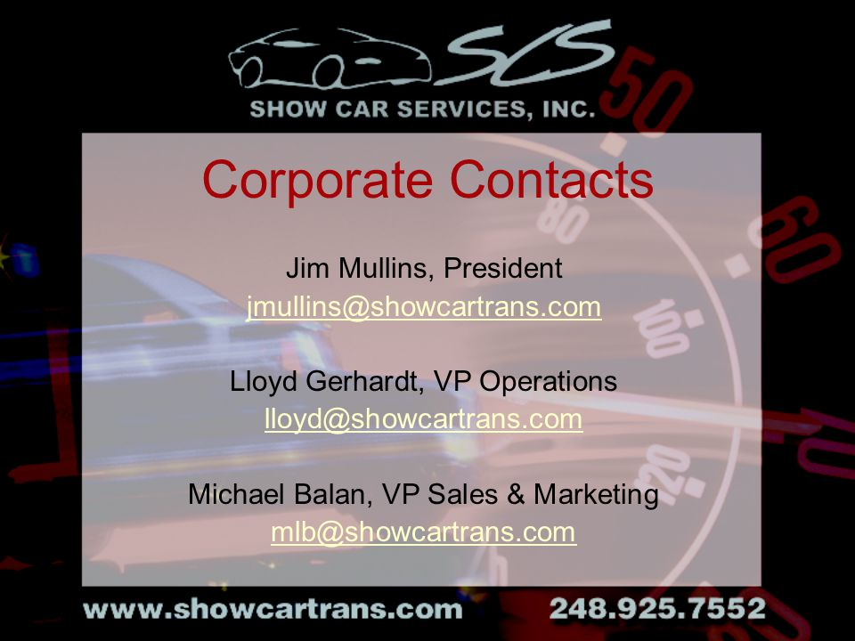 Jim Mullins, President jmullins@showcartrans.com Lloyd Gerhardt, VP Operations lloyd@showcartrans.com Michael Balan, VP Sales & Marketing mlb@showcartrans.com Corporate Contacts