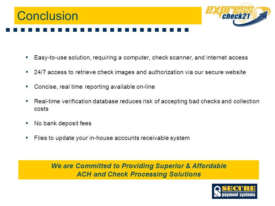  Easy-to-use solution, requiring a computer, check scanner, and internet access  24/7 access to retrieve check images and authorization via our secure website  Concise, real time reporting available on-line  Real-time verification database reduces risk of accepting bad checks and collection costs  No bank deposit fees  Files to update your in-house accounts receivable system Conclusion We are Committed to Providing Superior & Affordable ACH and Check Processing Solutions
