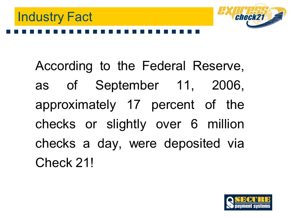 According to the Federal Reserve, as of September 11, 2006, approximately 17 percent of the checks or slightly over 6 million checks a day, were deposited via Check 21.