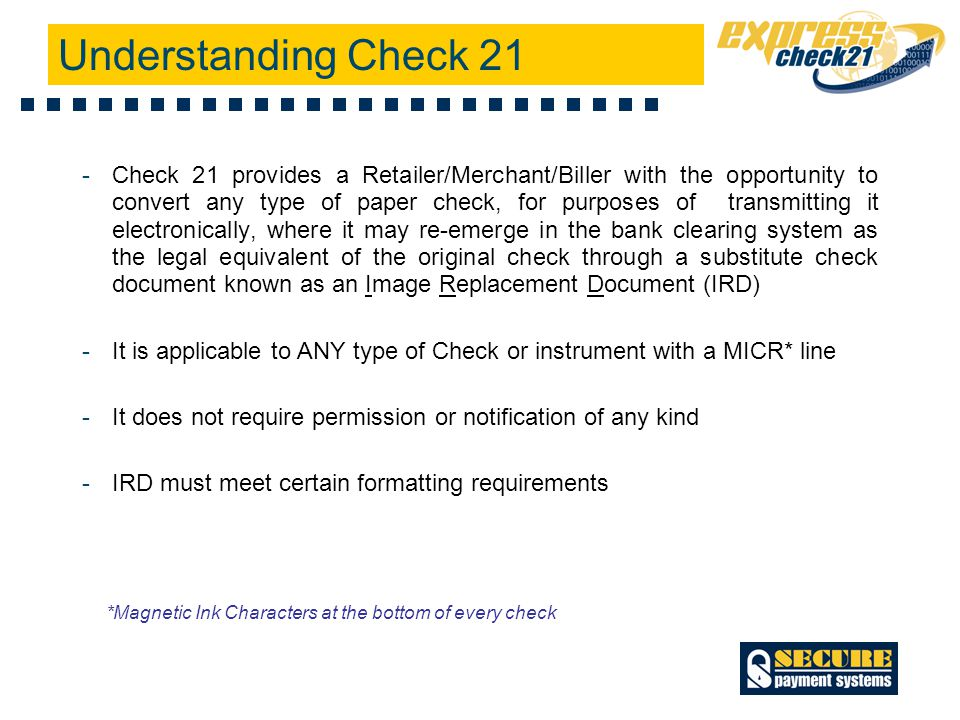 Understanding Check 21 -Check 21 provides a Retailer/Merchant/Biller with the opportunity to convert any type of paper check, for purposes of transmitting it electronically, where it may re-emerge in the bank clearing system as the legal equivalent of the original check through a substitute check document known as an Image Replacement Document (IRD) -It is applicable to ANY type of Check or instrument with a MICR* line -It does not require permission or notification of any kind -IRD must meet certain formatting requirements *Magnetic Ink Characters at the bottom of every check