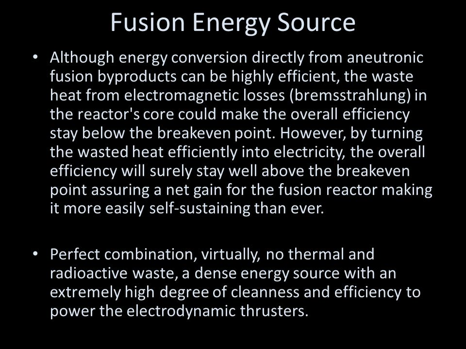 Fusion Energy Source Although energy conversion directly from aneutronic fusion byproducts can be highly efficient, the waste heat from electromagnetic losses (bremsstrahlung) in the reactor s core could make the overall efficiency stay below the breakeven point.