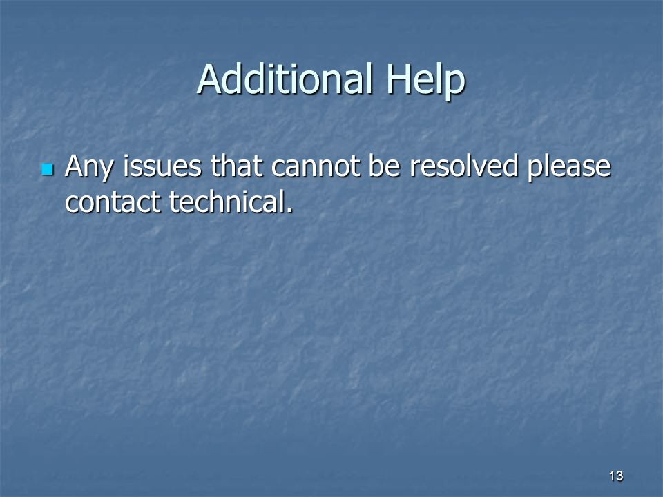 13 Additional Help Any issues that cannot be resolved please contact technical.
