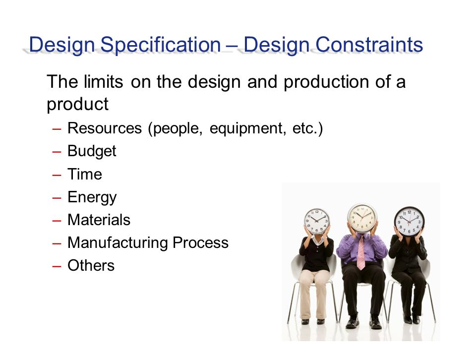 Design Specification – Design Constraints The limits on the design and production of a product –Resources (people, equipment, etc.) –Budget –Time –Energy –Materials –Manufacturing Process –Others