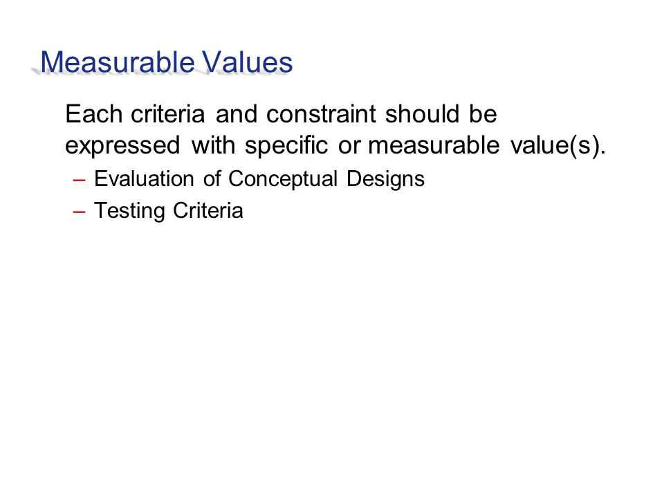 Measurable Values Each criteria and constraint should be expressed with specific or measurable value(s).