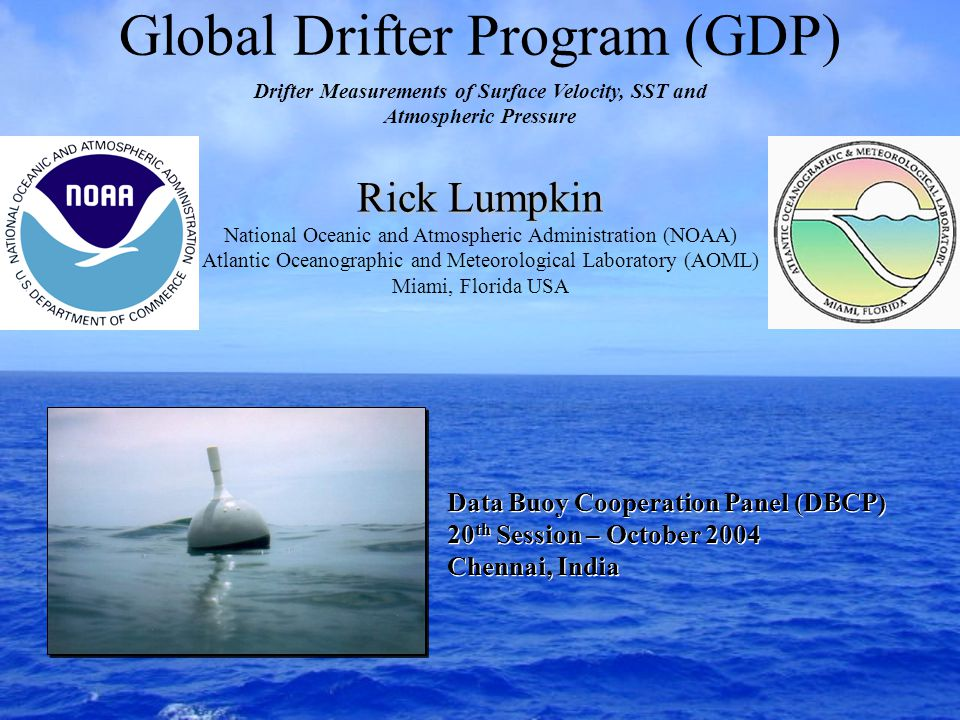 Global Drifter Program (GDP) Rick Lumpkin National Oceanic and Atmospheric Administration (NOAA) Atlantic Oceanographic and Meteorological Laboratory (AOML) Miami, Florida USA Drifter Measurements of Surface Velocity, SST and Atmospheric Pressure Data Buoy Cooperation Panel (DBCP) 20 th Session – October 2004 Chennai, India Data Buoy Cooperation Panel (DBCP) 20 th Session – October 2004 Chennai, India