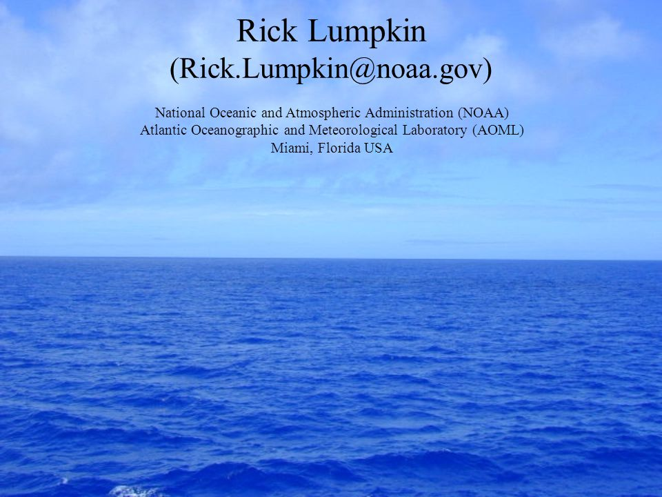 Rick Lumpkin (Rick.Lumpkin@noaa.gov) National Oceanic and Atmospheric Administration (NOAA) Atlantic Oceanographic and Meteorological Laboratory (AOML) Miami, Florida USA