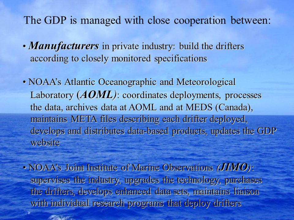 Manufacturers in private industry: build the drifters according to closely monitored specifications NOAA's Atlantic Oceanographic and Meteorological Laboratory (AOML) : coordinates deployments, processes the data, archives data at AOML and at MEDS (Canada), maintains META files describing each drifter deployed, develops and distributes data-based products, updates the GDP website NOAA's Joint Institute of Marine Observations ( JIMO ): supervises the industry, upgrades the technology, purchases the drifters, develops enhanced data sets, maintains liaison with individual research programs that deploy drifters Manufacturers in private industry: build the drifters according to closely monitored specifications NOAA's Atlantic Oceanographic and Meteorological Laboratory (AOML) : coordinates deployments, processes the data, archives data at AOML and at MEDS (Canada), maintains META files describing each drifter deployed, develops and distributes data-based products, updates the GDP website NOAA's Joint Institute of Marine Observations ( JIMO ): supervises the industry, upgrades the technology, purchases the drifters, develops enhanced data sets, maintains liaison with individual research programs that deploy drifters The GDP is managed with close cooperation between: