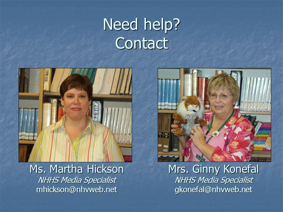 Need help. Contact Ms. Martha Hickson NHHS Media Specialist mhickson@nhvweb.net Mrs.