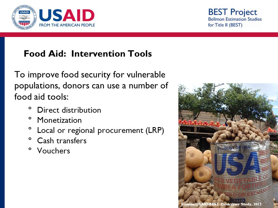 Food Aid: Intervention Tools To improve food security for vulnerable populations, donors can use a number of food aid tools: ºDirect distribution ºMon