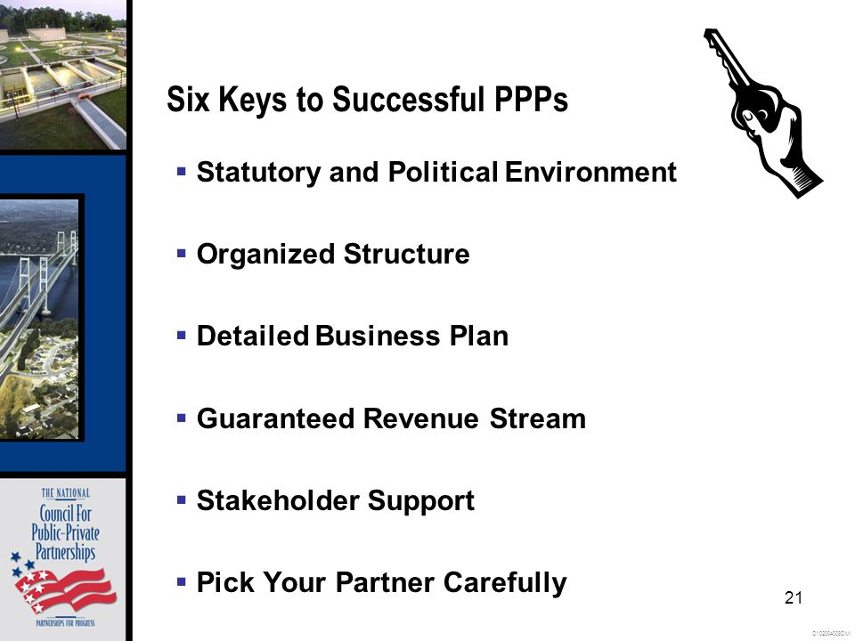 O102004008OMI 21 Six Keys to Successful PPPs  Statutory and Political Environment  Organized Structure  Detailed Business Plan  Guaranteed Revenue Stream  Stakeholder Support  Pick Your Partner Carefully