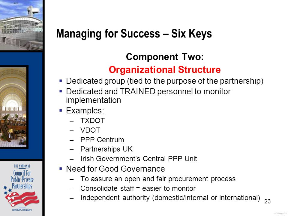 O102004008OMI 23 Managing for Success – Six Keys Component Two: Organizational Structure  Dedicated group (tied to the purpose of the partnership)  Dedicated and TRAINED personnel to monitor implementation  Examples: –TXDOT –VDOT –PPP Centrum –Partnerships UK –Irish Government's Central PPP Unit  Need for Good Governance –To assure an open and fair procurement process –Consolidate staff = easier to monitor –Independent authority (domestic/internal or international)