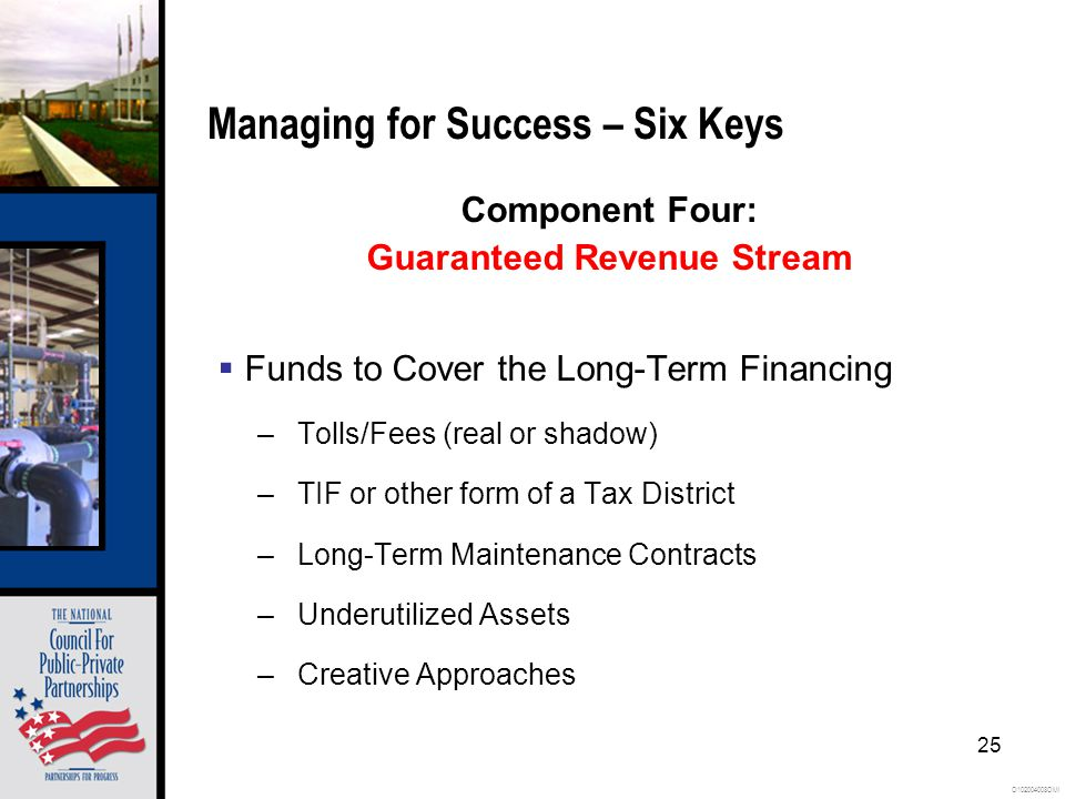 O102004008OMI 25 Managing for Success – Six Keys Component Four: Guaranteed Revenue Stream  Funds to Cover the Long-Term Financing –Tolls/Fees (real or shadow) –TIF or other form of a Tax District –Long-Term Maintenance Contracts –Underutilized Assets –Creative Approaches