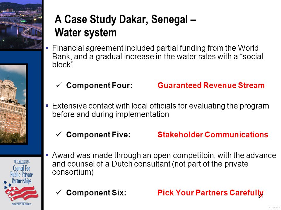 O102004008OMI 31 A Case Study Dakar, Senegal – Water system  Financial agreement included partial funding from the World Bank, and a gradual increase in the water rates with a social block Component Four:Guaranteed Revenue Stream  Extensive contact with local officials for evaluating the program before and during implementation Component Five:Stakeholder Communications  Award was made through an open competitoin, with the advance and counsel of a Dutch consultant (not part of the private consortium) Component Six:Pick Your Partners Carefully