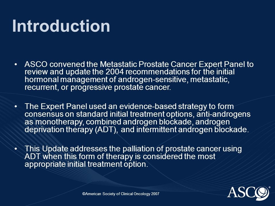 ©American Society of Clinical Oncology 2007 Introduction ASCO convened the Metastatic Prostate Cancer Expert Panel to review and update the 2004 recommendations for the initial hormonal management of androgen-sensitive, metastatic, recurrent, or progressive prostate cancer.