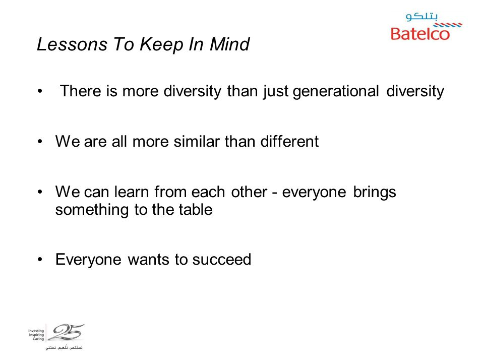 5/2/2015 19 Lessons To Keep In Mind There is more diversity than just generational diversity We are all more similar than different We can learn from each other - everyone brings something to the table Everyone wants to succeed