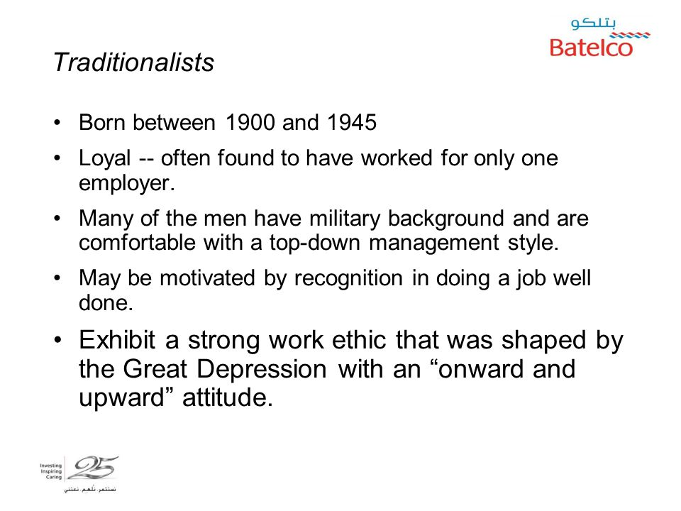 5/2/2015 4 Traditionalists Born between 1900 and 1945 Loyal -- often found to have worked for only one employer.