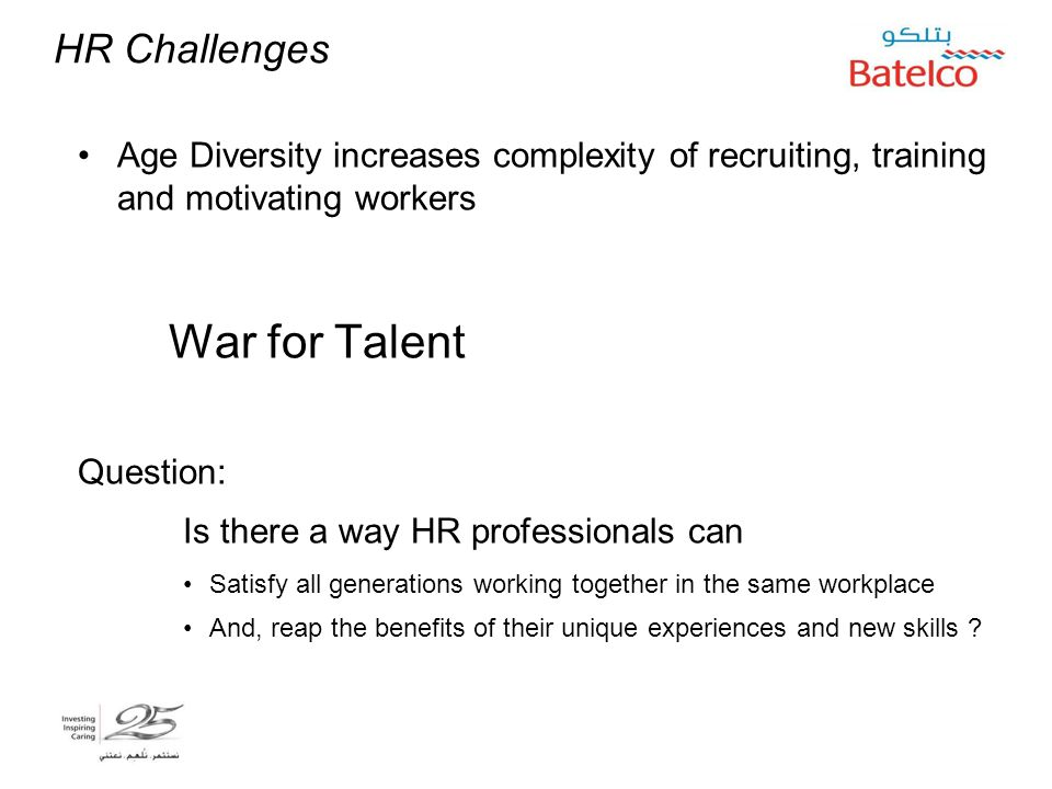 HR Challenges Age Diversity increases complexity of recruiting, training and motivating workers War for Talent Question: Is there a way HR professionals can Satisfy all generations working together in the same workplace And, reap the benefits of their unique experiences and new skills .