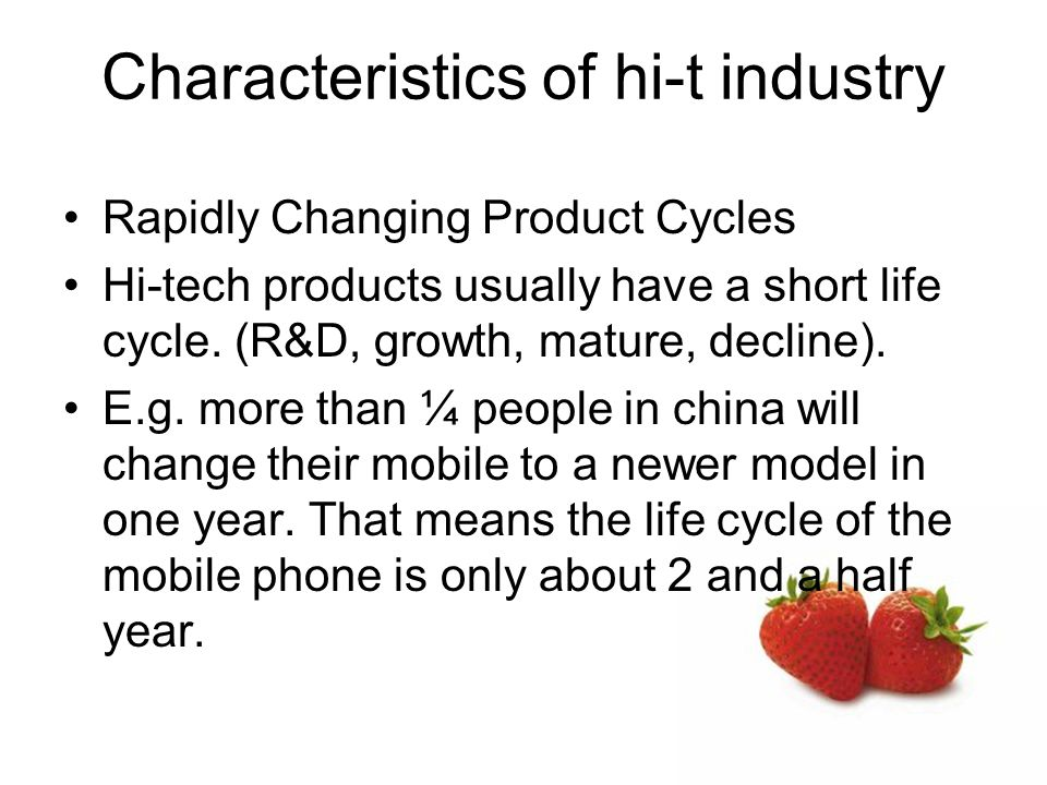 Characteristics of hi-t industry Rapidly Changing Product Cycles Hi-tech products usually have a short life cycle.