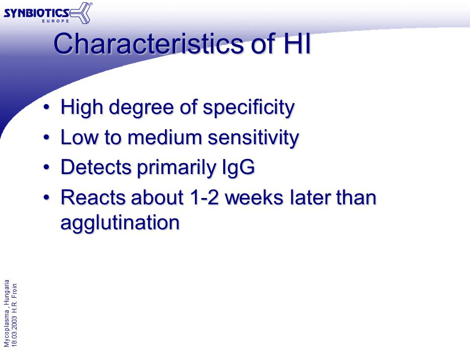 Mycoplasma, Hungaria 18.03.2003 H.R. Froin Characteristics of HI High degree of specificityHigh degree of specificity Low to medium sensitivityLow to